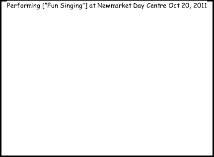 "Performing [""Fun Singing""] at Newmarket Day Centre Oct 20, 2011"